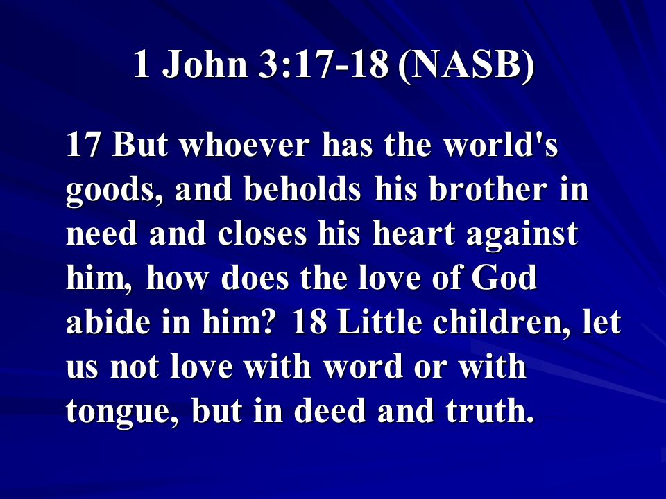 1 John 3:17-18 (NASB) 17 But whoever has the world's goods, and beholds his brother in need and closes his heart against him, how does the love of God
