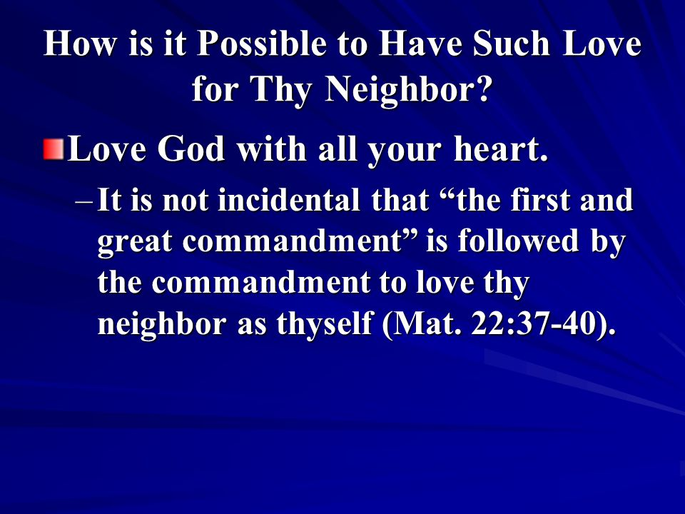 How is it Possible to Have Such Love for Thy Neighbor? Love God with all your heart. –It is not incidental that the first and great commandment is fol