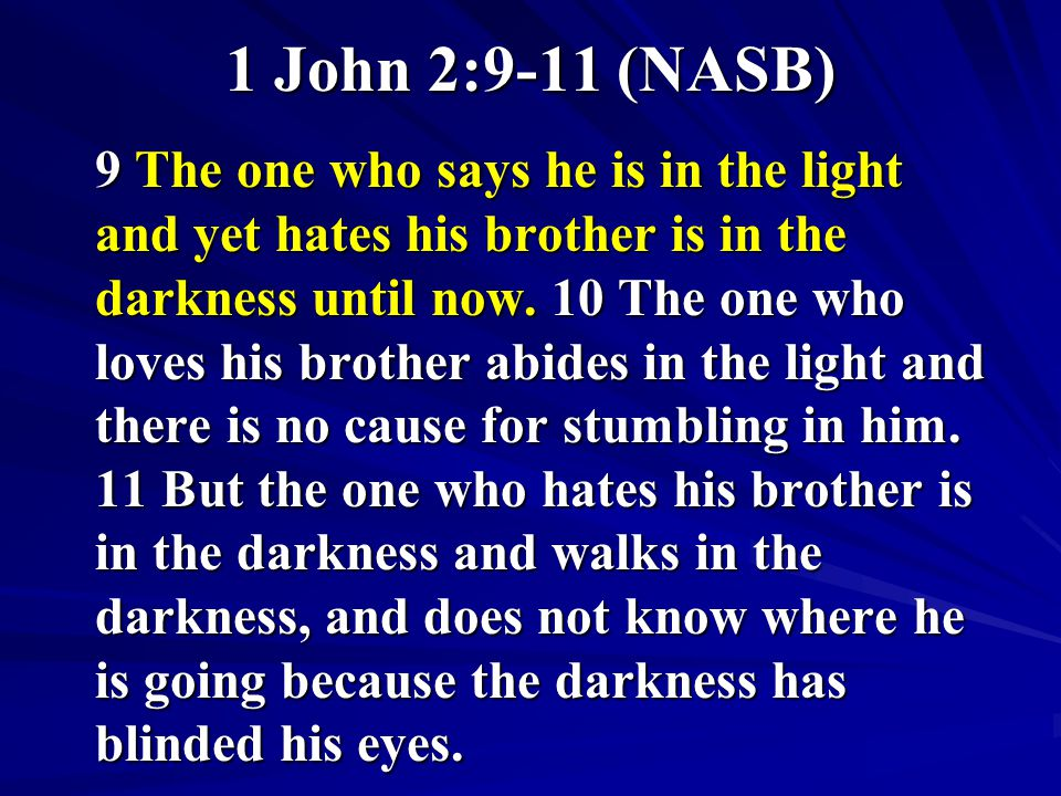 1 John 2:9-11 (NASB) 9 The one who says he is in the light and yet hates his brother is in the darkness until now. 10 The one who loves his brother ab