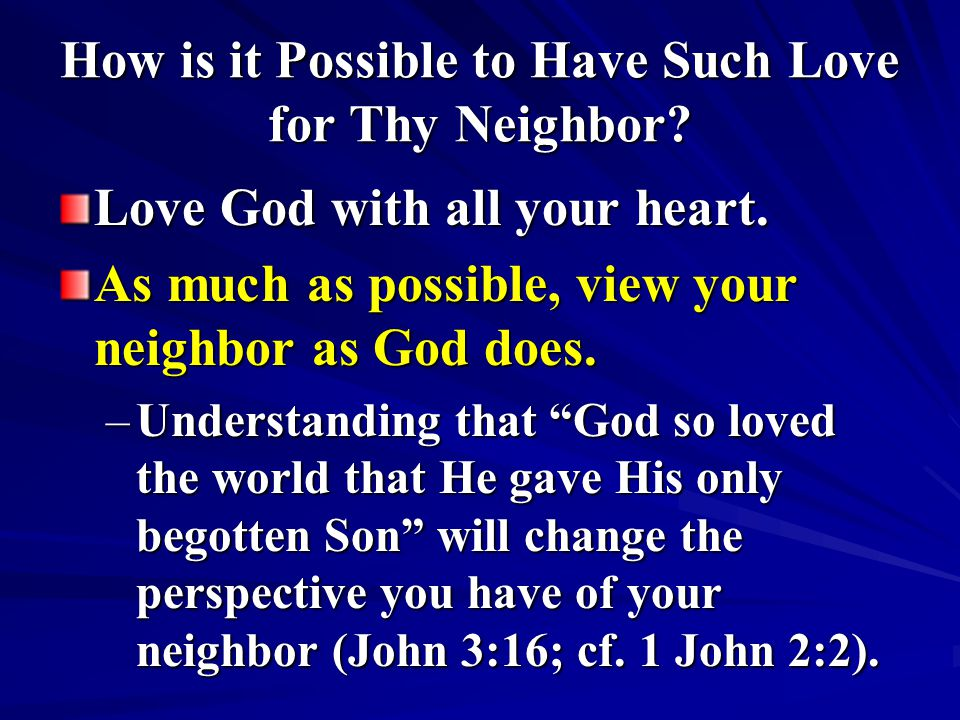 How is it Possible to Have Such Love for Thy Neighbor? Love God with all your heart. As much as possible, view your neighbor as God does. –Understandi