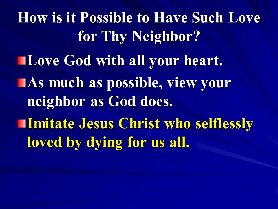 How is it Possible to Have Such Love for Thy Neighbor? Love God with all your heart. As much as possible, view your neighbor as God does. Imitate Jesu
