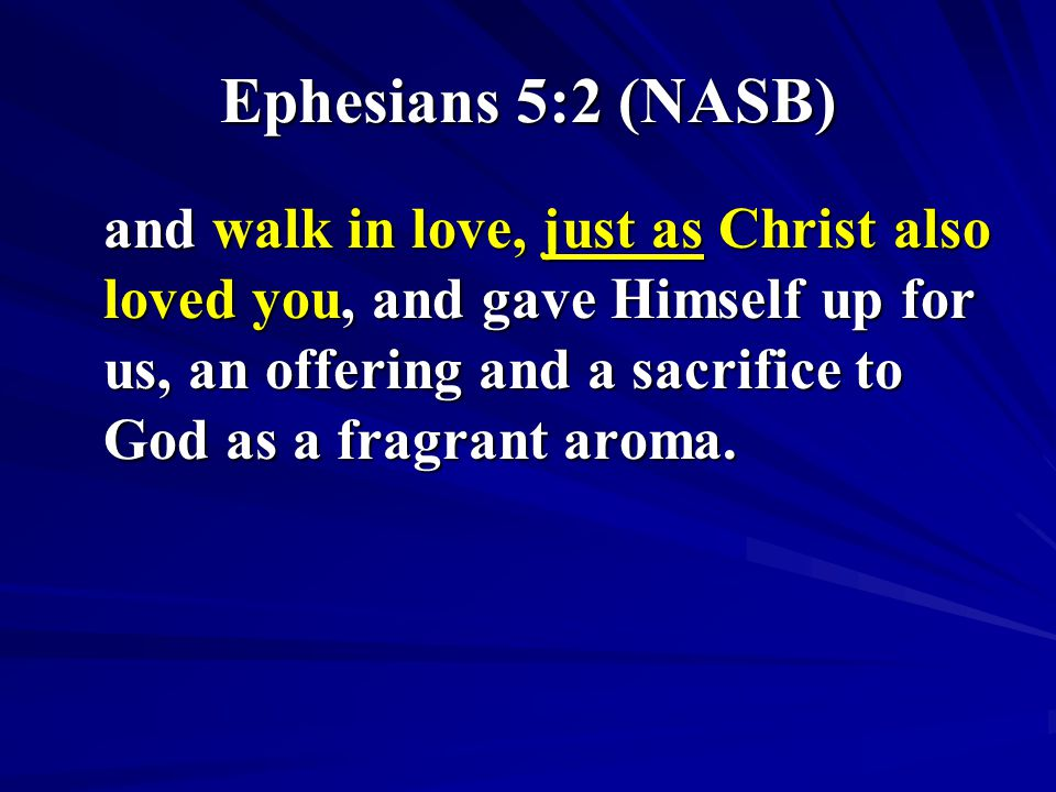 Ephesians 5:2 (NASB) and walk in love, just as Christ also loved you, and gave Himself up for us, an offering and a sacrifice to God as a fragrant aro
