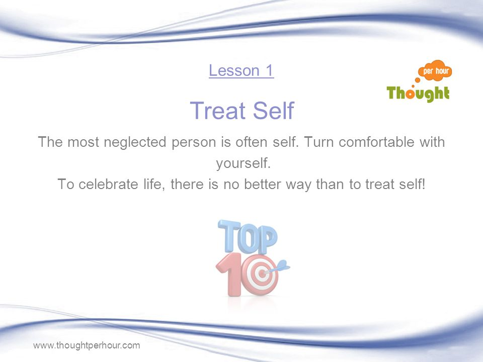 www.thoughtperhour.com Lesson 1 Treat Self The most neglected person is often self.