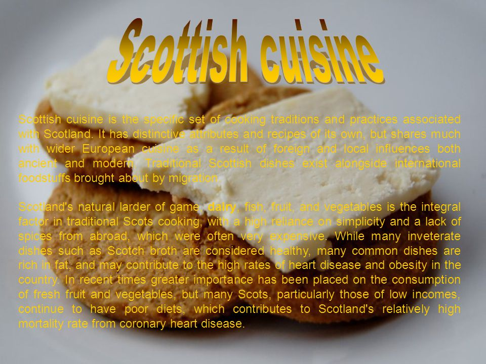 Scottish cuisine is the specific set of cooking traditions and practices associated with Scotland. It has distinctive attributes and recipes of its ow