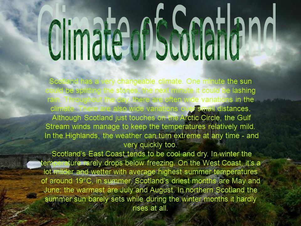 Scotland has a very changeable climate. One minute the sun could be splitting the stones, the next minute it could be lashing rain. Throughout the day