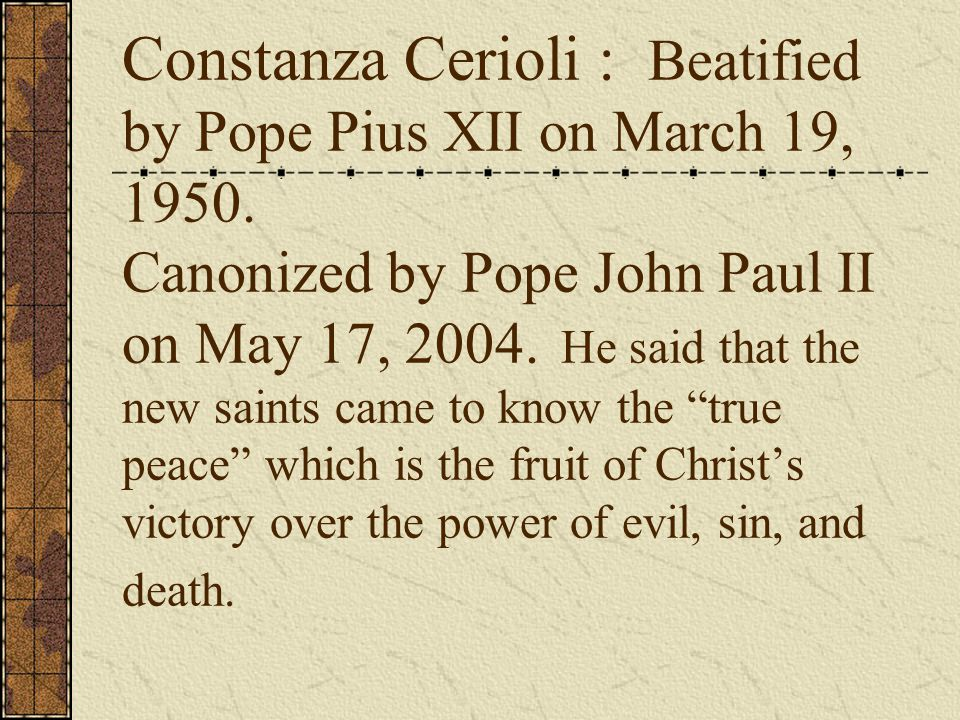 Constanza Cerioli : Beatified by Pope Pius XII on March 19, 1950. Canonized by Pope John Paul II on May 17, 2004. He said that the new saints came to