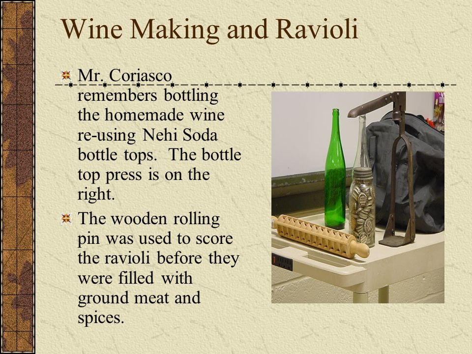Wine Making and Ravioli Mr. Coriasco remembers bottling the homemade wine re-using Nehi Soda bottle tops. The bottle top press is on the right. The wo