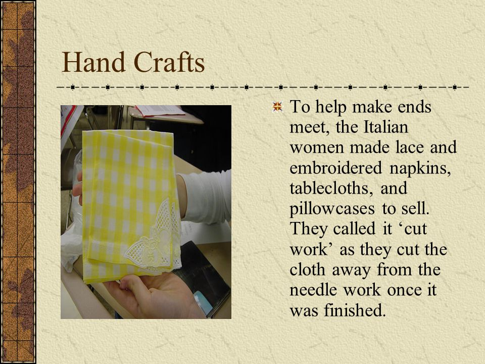 Hand Crafts To help make ends meet, the Italian women made lace and embroidered napkins, tablecloths, and pillowcases to sell. They called it cut work