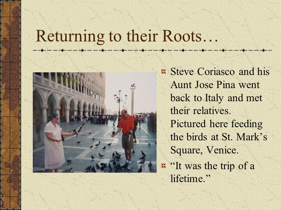 Returning to their Roots… Steve Coriasco and his Aunt Jose Pina went back to Italy and met their relatives. Pictured here feeding the birds at St. Mar