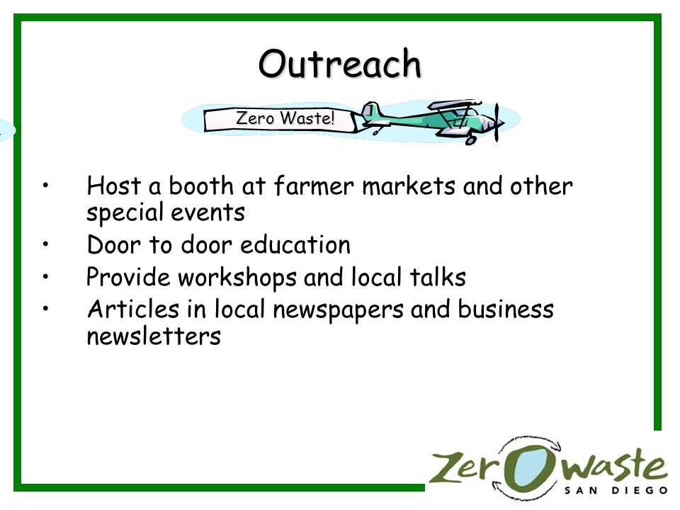 Outreach Host a booth at farmer markets and other special events Door to door education Provide workshops and local talks Articles in local newspapers and business newsletters Zero Waste!