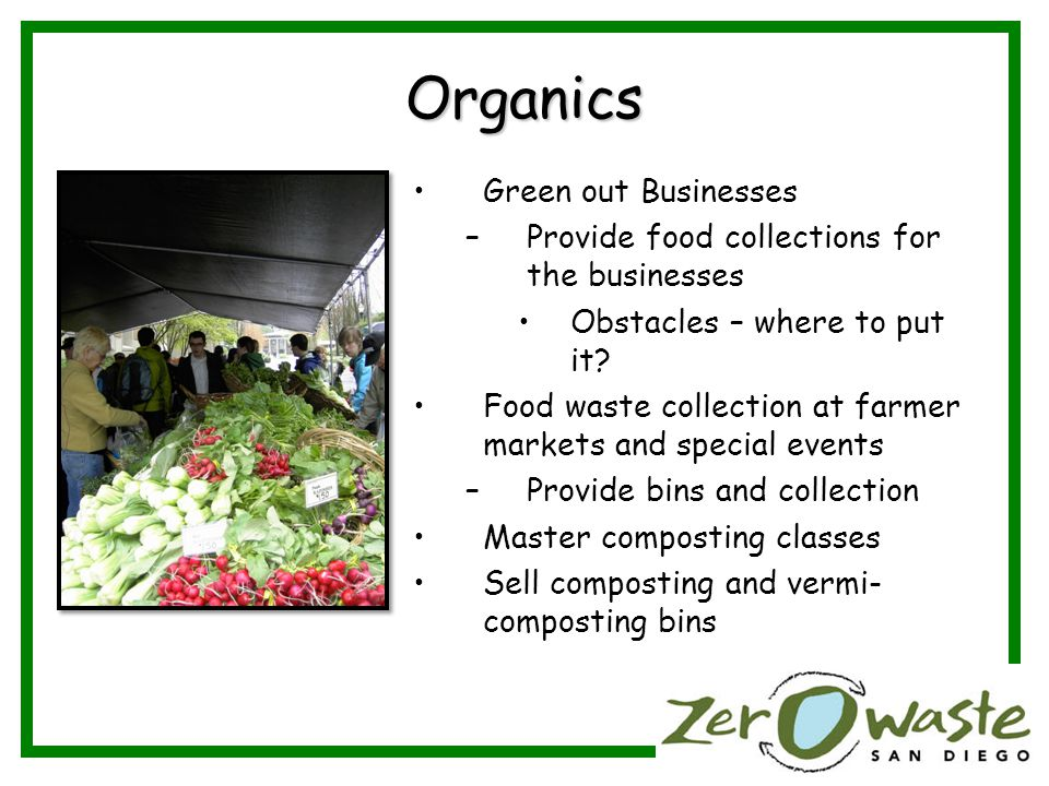 Organics Green out Businesses –Provide food collections for the businesses Obstacles – where to put it.