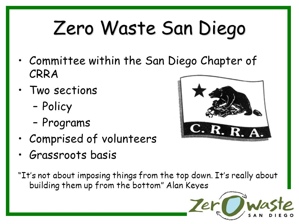 Zero Waste San Diego Committee within the San Diego Chapter of CRRA Two sections –Policy –Programs Comprised of volunteers Grassroots basis Its not about imposing things from the top down.