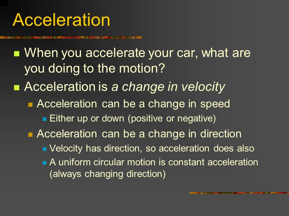 Acceleration When you accelerate your car, what are you doing to the motion? Acceleration is a change in velocity Acceleration can be a change in spee