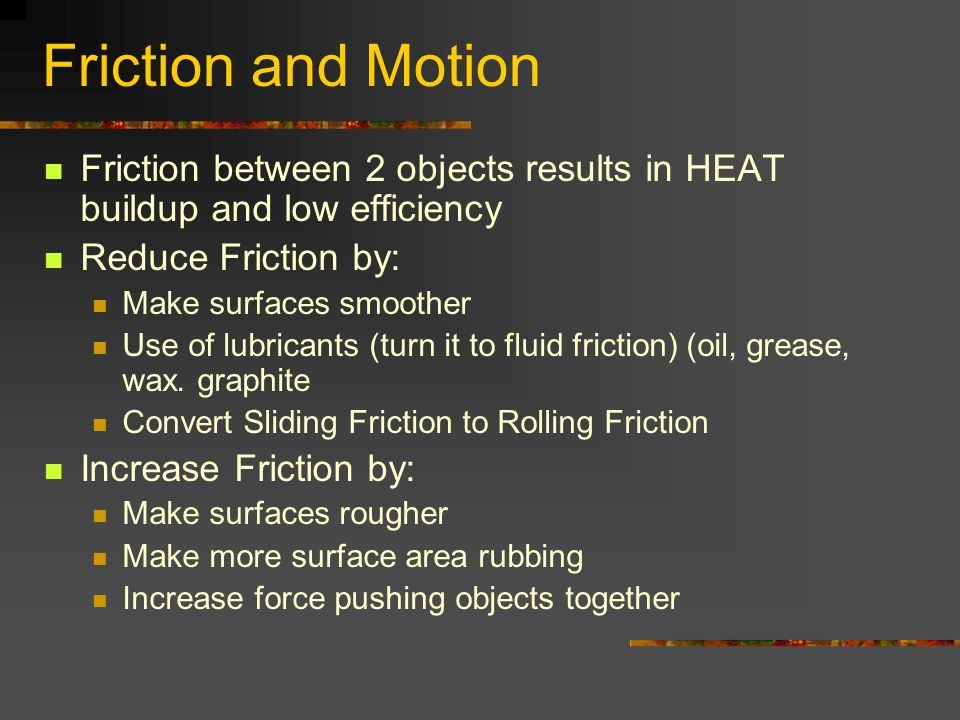 Friction and Motion Friction between 2 objects results in HEAT buildup and low efficiency Reduce Friction by: Make surfaces smoother Use of lubricants
