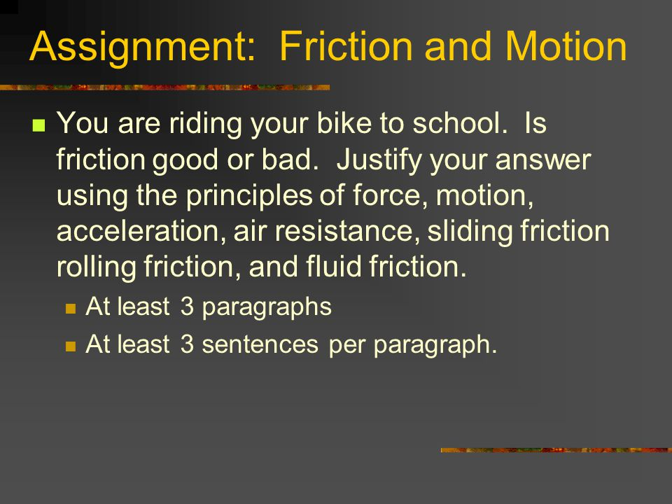 Assignment: Friction and Motion You are riding your bike to school. Is friction good or bad. Justify your answer using the principles of force, motion