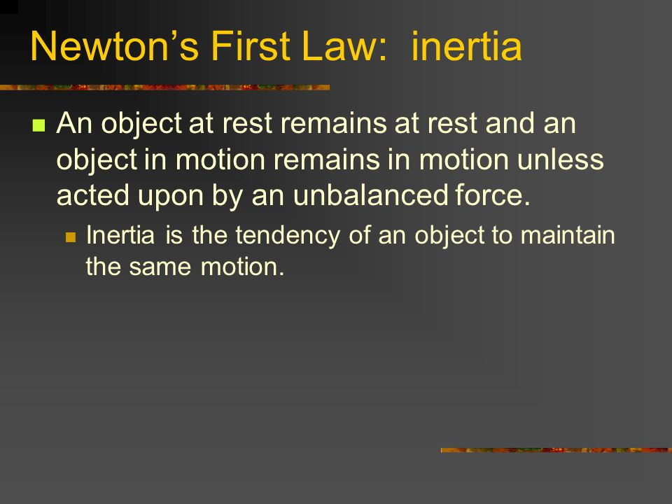 Newtons First Law: inertia An object at rest remains at rest and an object in motion remains in motion unless acted upon by an unbalanced force. Inert