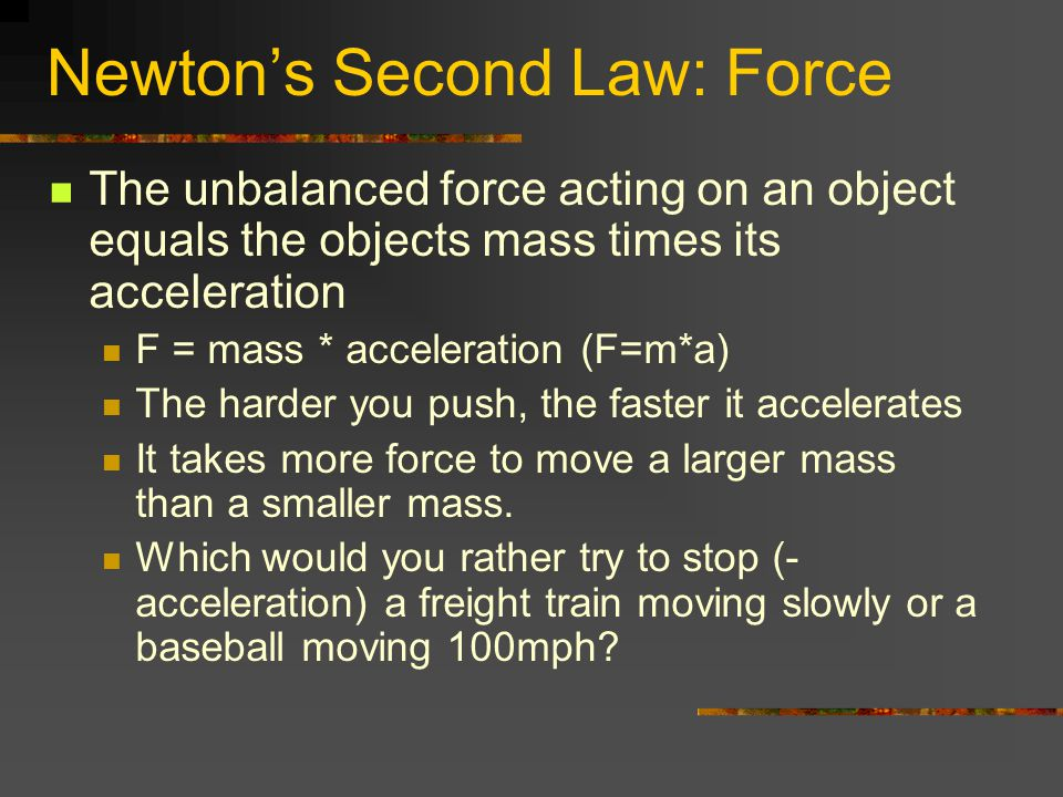 Newtons Second Law: Force The unbalanced force acting on an object equals the objects mass times its acceleration F = mass * acceleration (F=m*a) The