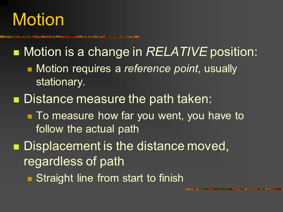 Motion Motion is a change in RELATIVE position: Motion requires a reference point, usually stationary. Distance measure the path taken: To measure how