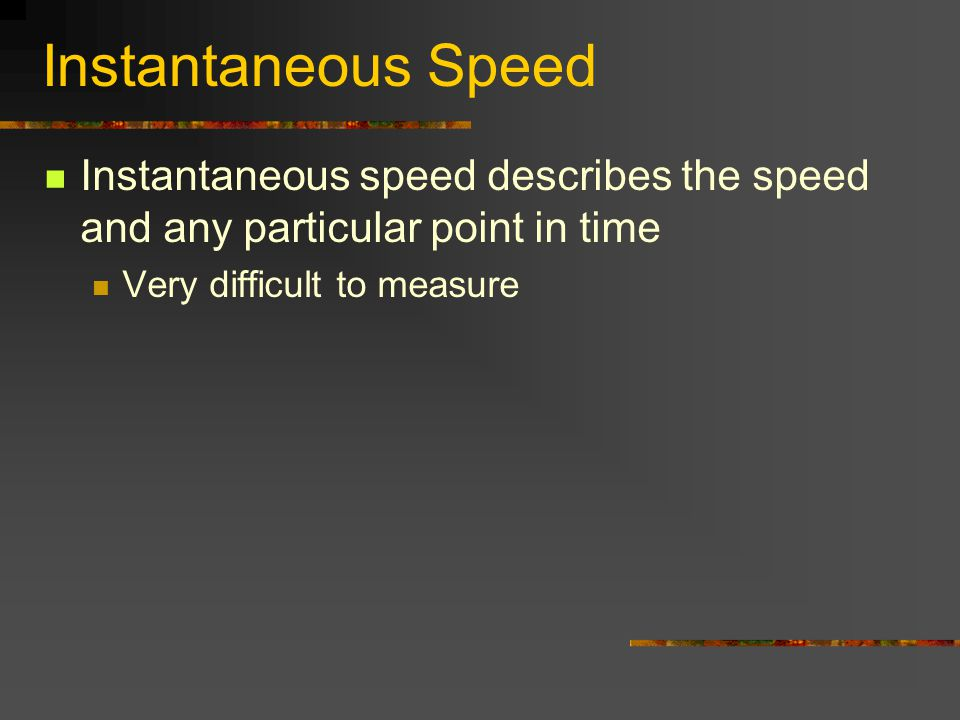 Instantaneous Speed Instantaneous speed describes the speed and any particular point in time Very difficult to measure