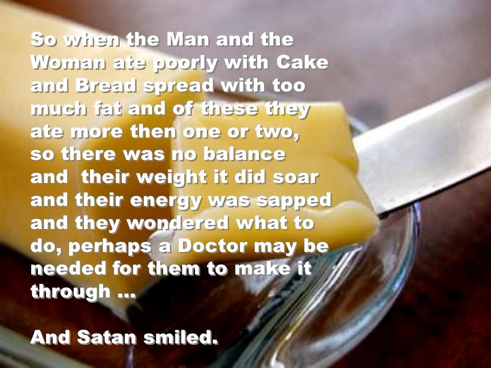 But when the Man and the Woman chose to have more than one or two of their share and there was no balance… they ended up in despair… And Satan smiled.