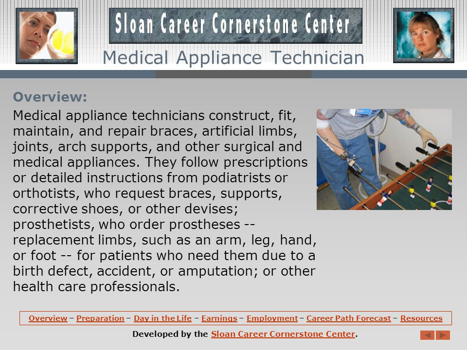 OverviewOverview – Preparation – Day in the Life – Earnings – Employment – Career Path Forecast – ResourcesPreparationDay in the LifeEarningsEmploymentCareer Path ForecastResources Developed by the Sloan Career Cornerstone Center.Sloan Career Cornerstone Center Medical Appliance Technician