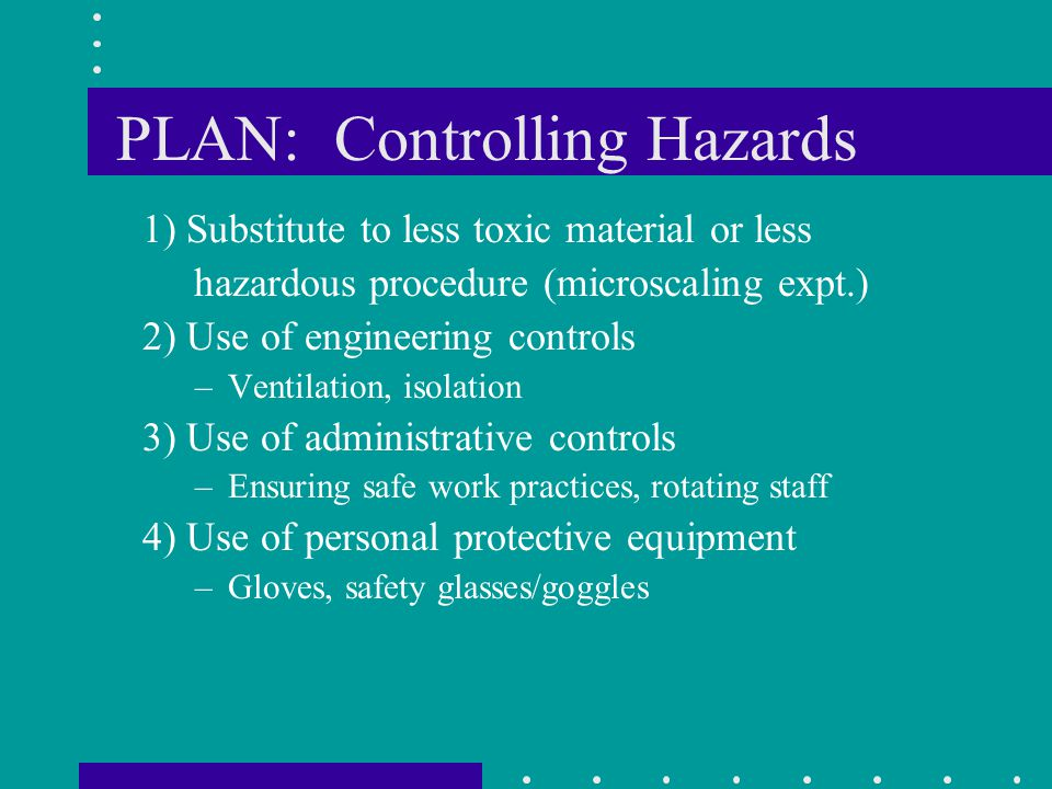 PLAN: Controlling Hazards 1) Substitute to less toxic material or less hazardous procedure (microscaling expt.) 2) Use of engineering controls –Ventil