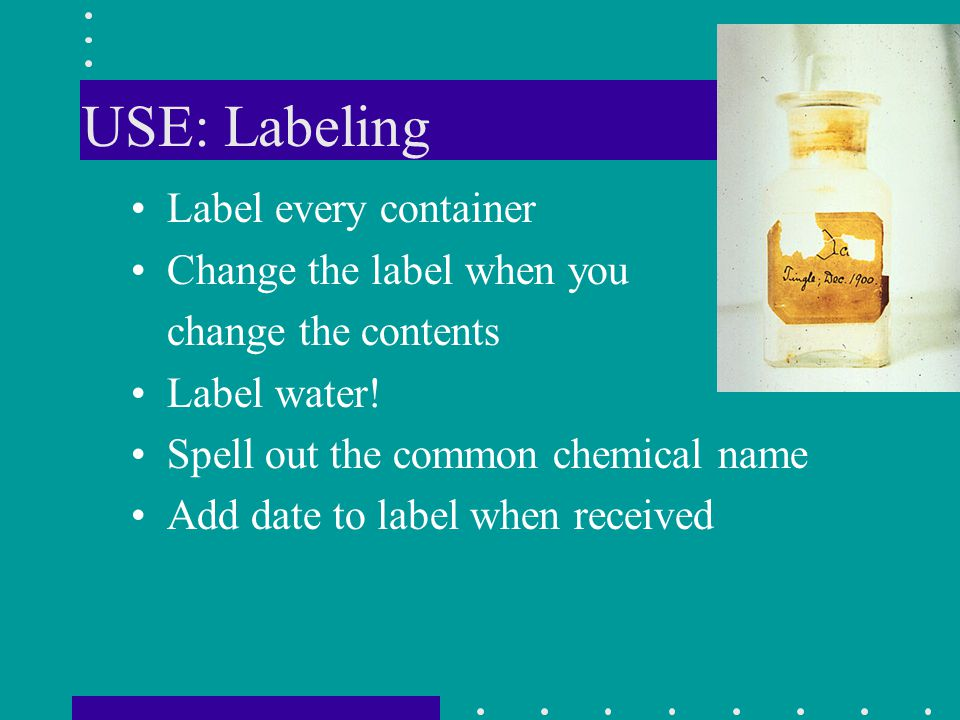 USE: Labeling Label every container Change the label when you change the contents Label water! Spell out the common chemical name Add date to label wh