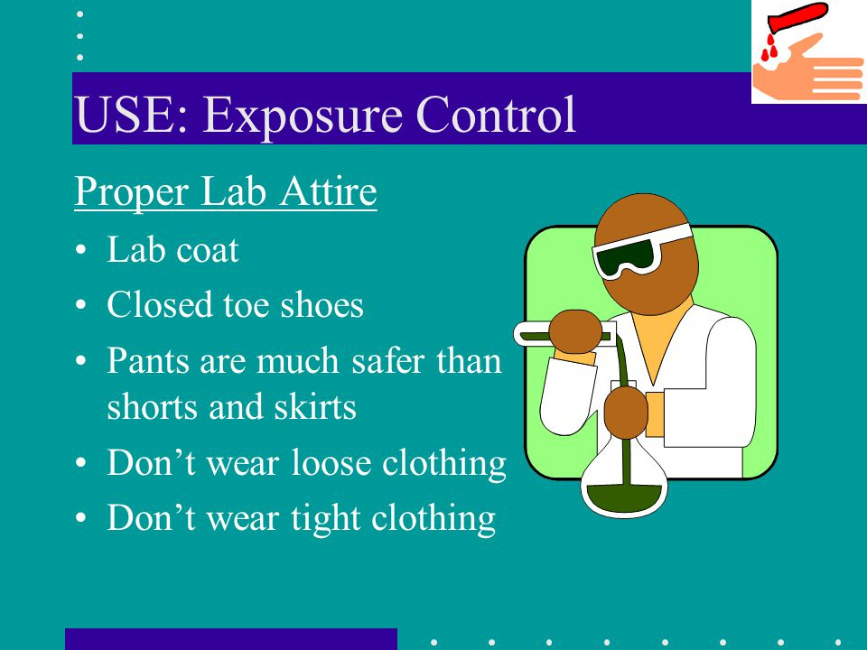 USE: Exposure Control Proper Lab Attire Lab coat Closed toe shoes Pants are much safer than shorts and skirts Dont wear loose clothing Dont wear tight