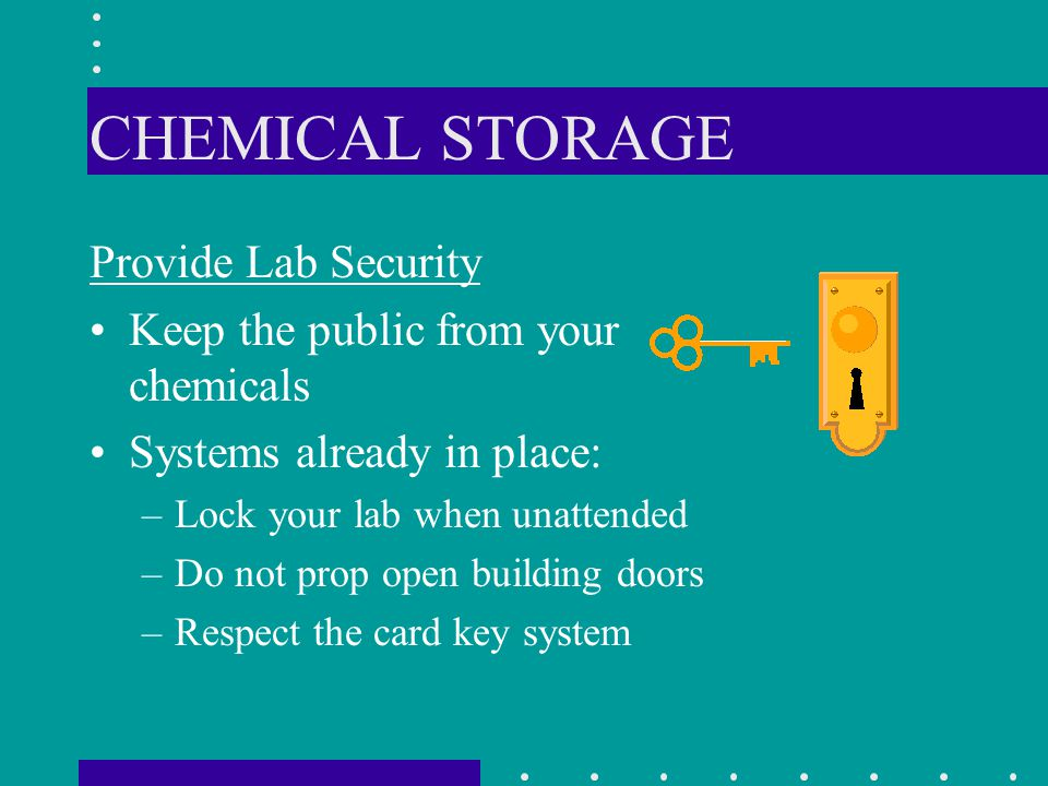 CHEMICAL STORAGE Provide Lab Security Keep the public from your chemicals Systems already in place: –Lock your lab when unattended –Do not prop open b
