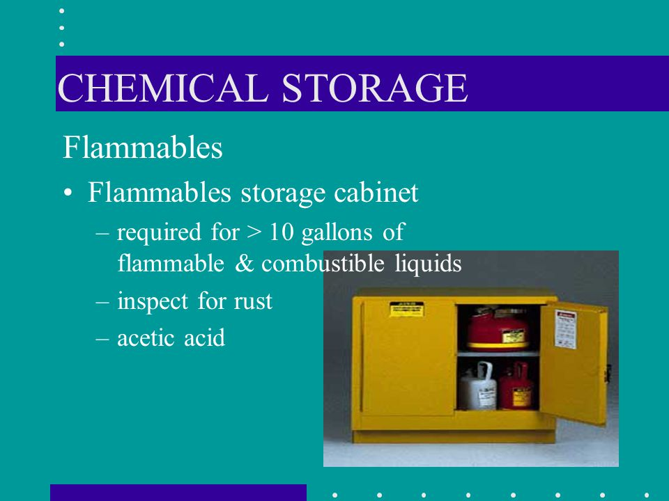 CHEMICAL STORAGE Flammables Flammables storage cabinet –required for > 10 gallons of flammable & combustible liquids –inspect for rust –acetic acid