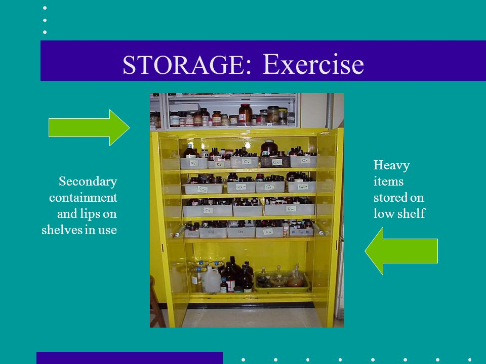 STORAGE : Exercise Secondary containment and lips on shelves in use Heavy items stored on low shelf