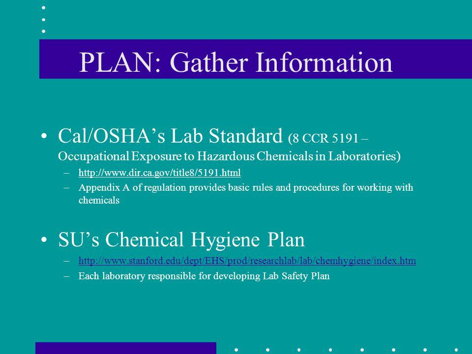 PLAN: Gather Information Cal/OSHAs Lab Standard (8 CCR 5191 – Occupational Exposure to Hazardous Chemicals in Laboratories) –http://www.dir.ca.gov/tit