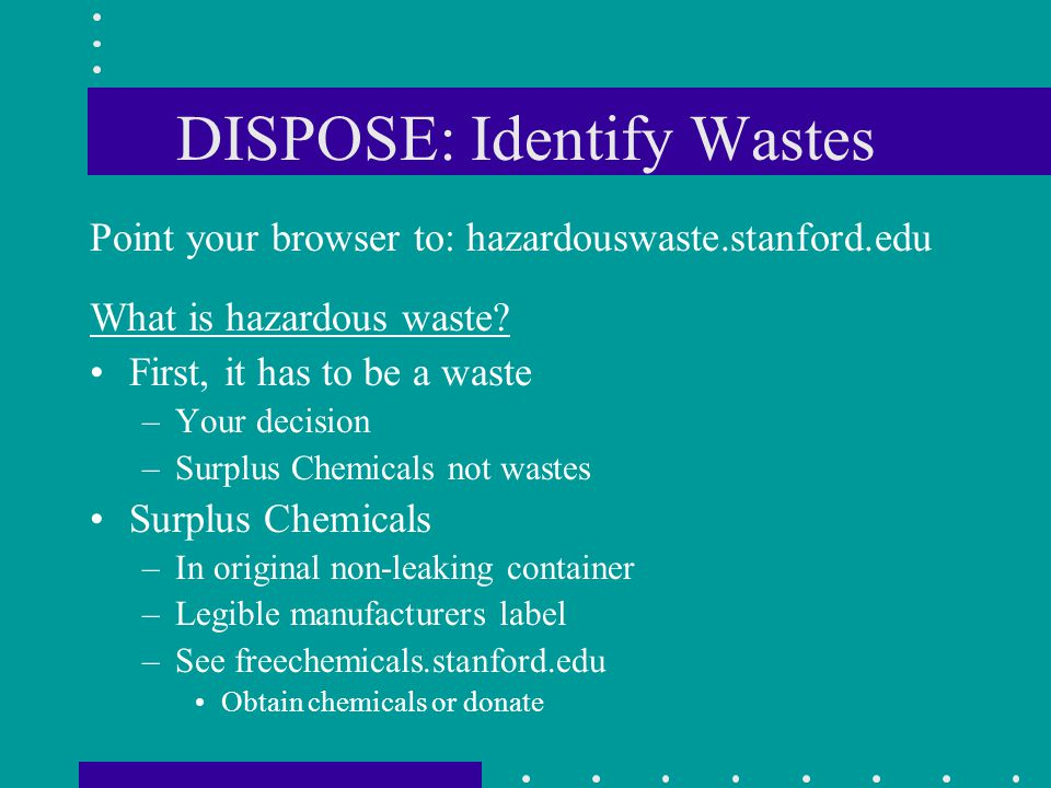 DISPOSE: Identify Wastes Point your browser to: hazardouswaste.stanford.edu What is hazardous waste? First, it has to be a waste –Your decision –Surpl
