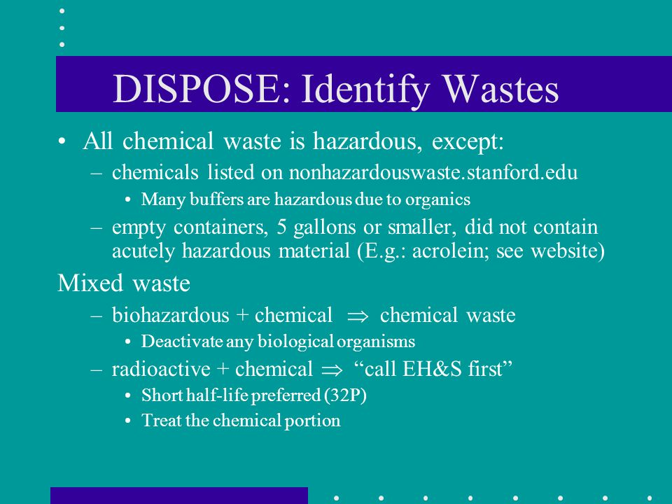 DISPOSE: Identify Wastes All chemical waste is hazardous, except: –chemicals listed on nonhazardouswaste.stanford.edu Many buffers are hazardous due t