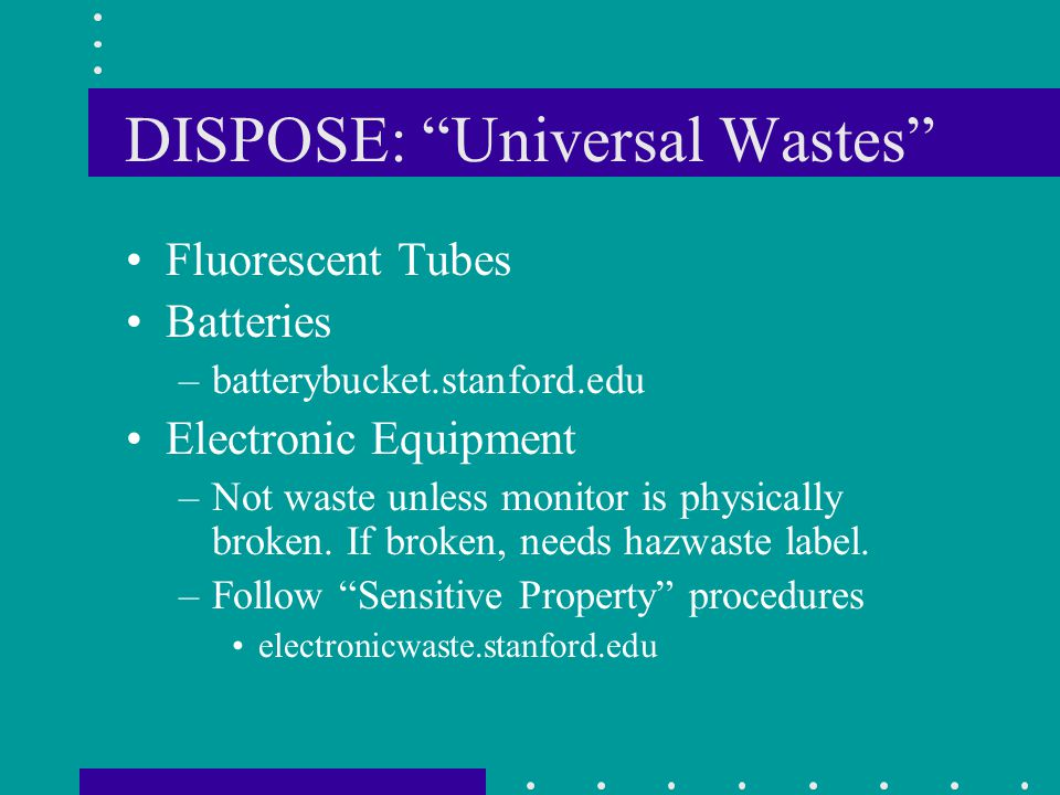 DISPOSE: Universal Wastes Fluorescent Tubes Batteries –batterybucket.stanford.edu Electronic Equipment –Not waste unless monitor is physically broken.