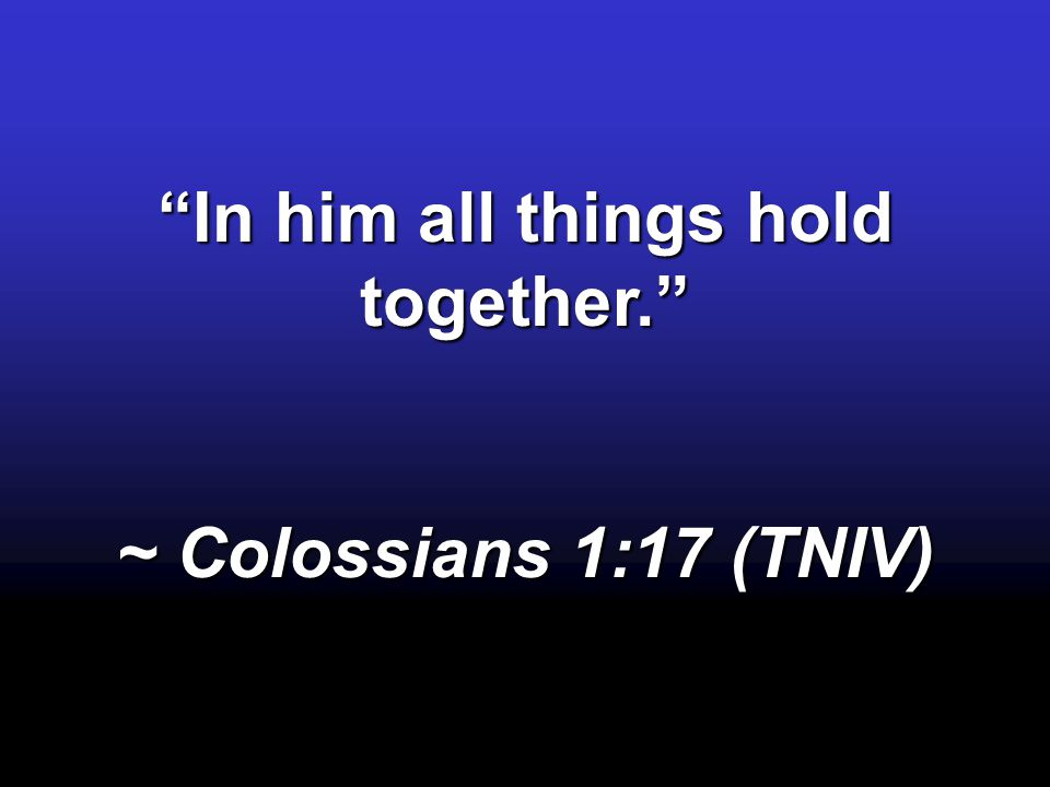 In him all things hold together. ~ Colossians 1:17 (TNIV)