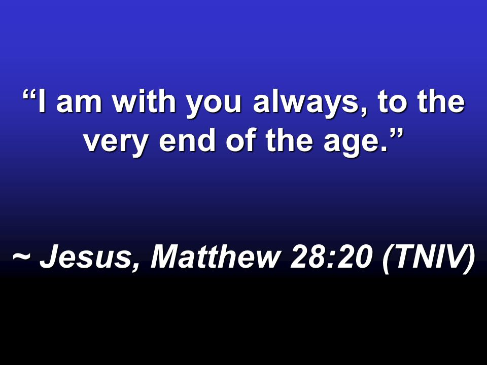 I am with you always, to the very end of the age. ~ Jesus, Matthew 28:20 (TNIV)