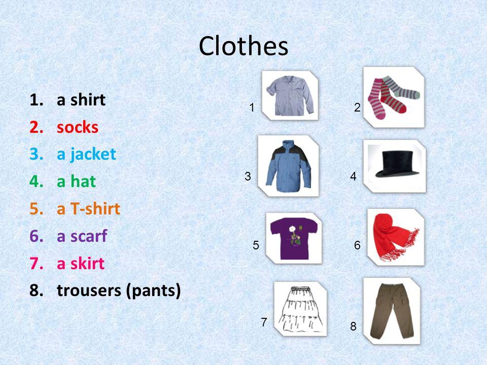 Clothes 1.a shirt 2.socks 3.a jacket 4.a hat 5.a T-shirt 6.a scarf 7.a skirt 8.trousers (pants) 12 34 56 7 8