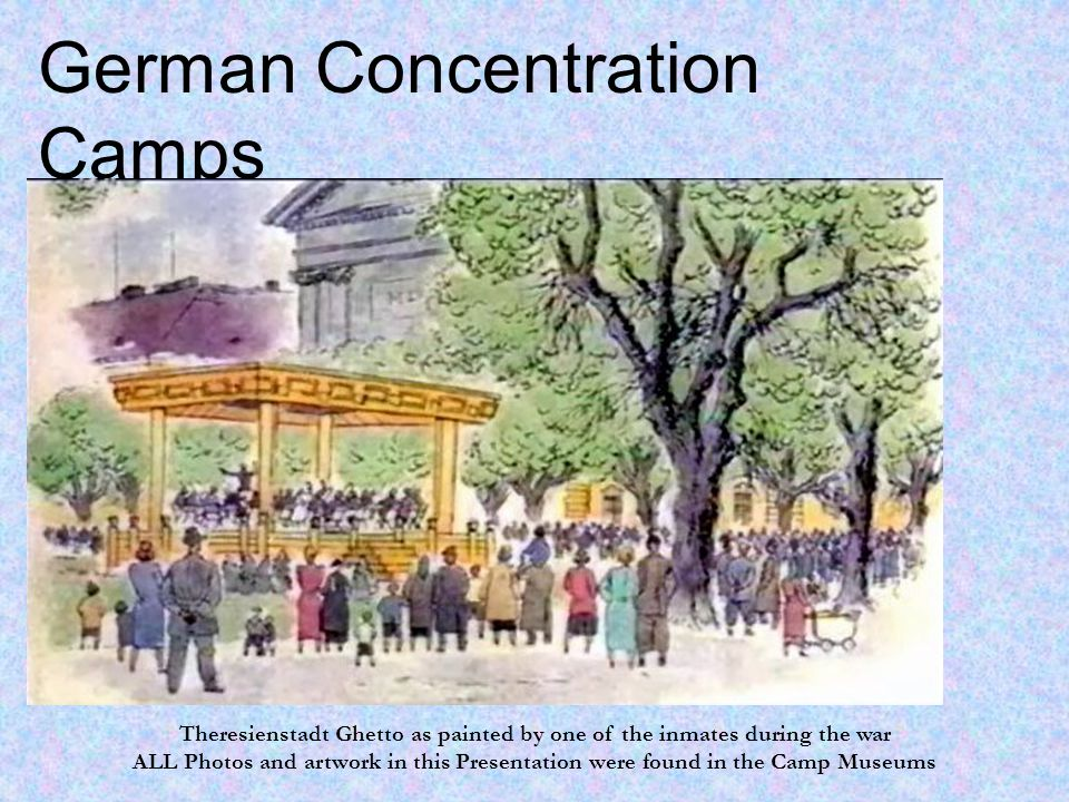 German Concentration Camps Facts versus Fantasies Theresienstadt Ghetto as painted by one of the inmates during the war ALL Photos and artwork in this Presentation were found in the Camp Museums