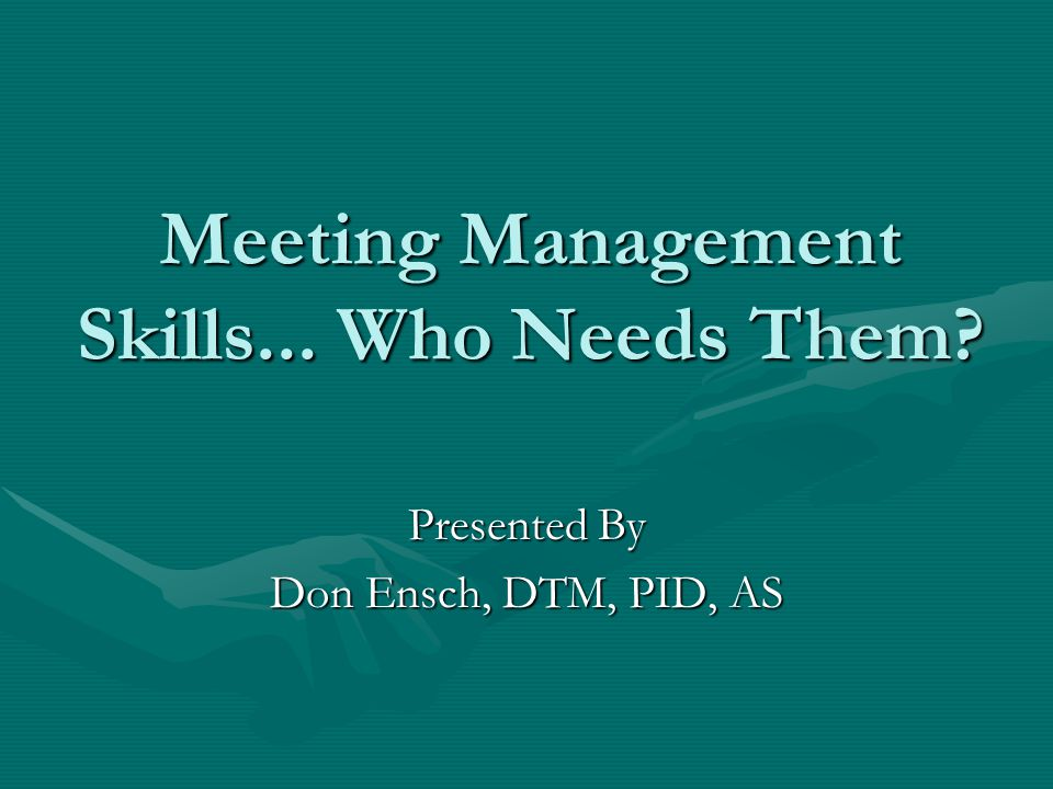 Meeting Management Skills... Who Needs Them? Presented By Don Ensch, DTM, PID, AS