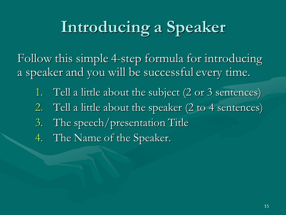 15 Introducing a Speaker Follow this simple 4-step formula for introducing a speaker and you will be successful every time.