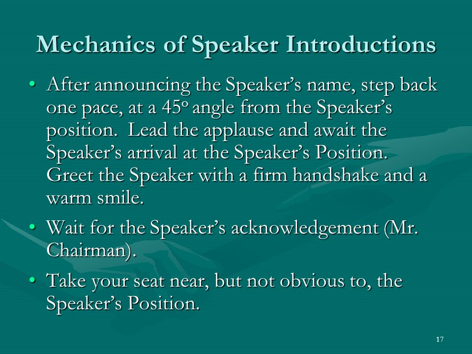 17 Mechanics of Speaker Introductions After announcing the Speakers name, step back one pace, at a 45 o angle from the Speakers position.