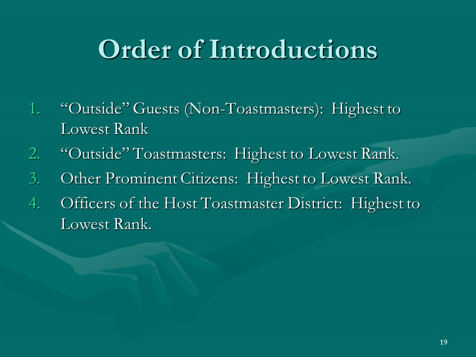 19 Order of Introductions 1.Outside Guests (Non-Toastmasters): Highest to Lowest Rank 2.Outside Toastmasters: Highest to Lowest Rank.