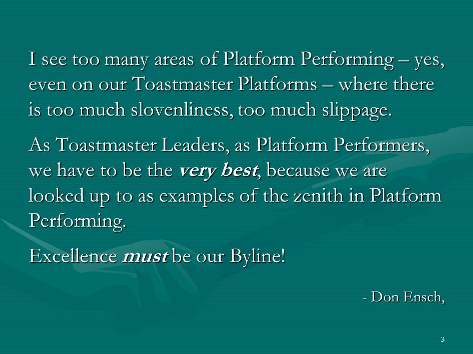 3 I see too many areas of Platform Performing – yes, even on our Toastmaster Platforms – where there is too much slovenliness, too much slippage.
