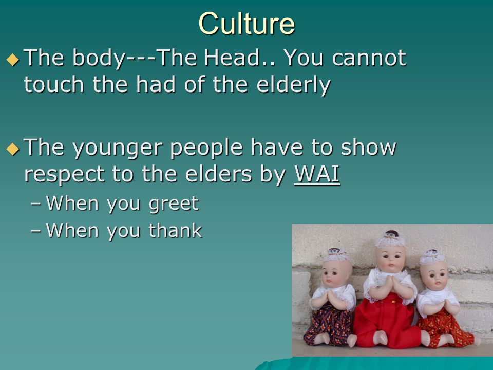 Culture The body---The Head.. You cannot touch the had of the elderly The body---The Head..