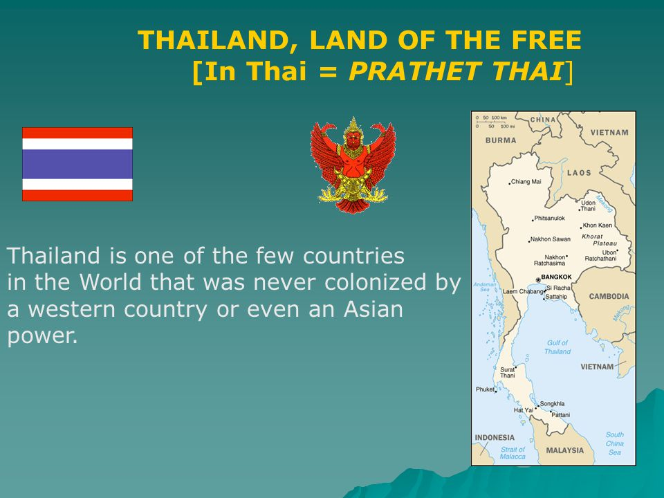 THAILAND, LAND OF THE FREE [In Thai = PRATHET THAI] Thailand is one of the few countries in the World that was never colonized by a western country or even an Asian power.