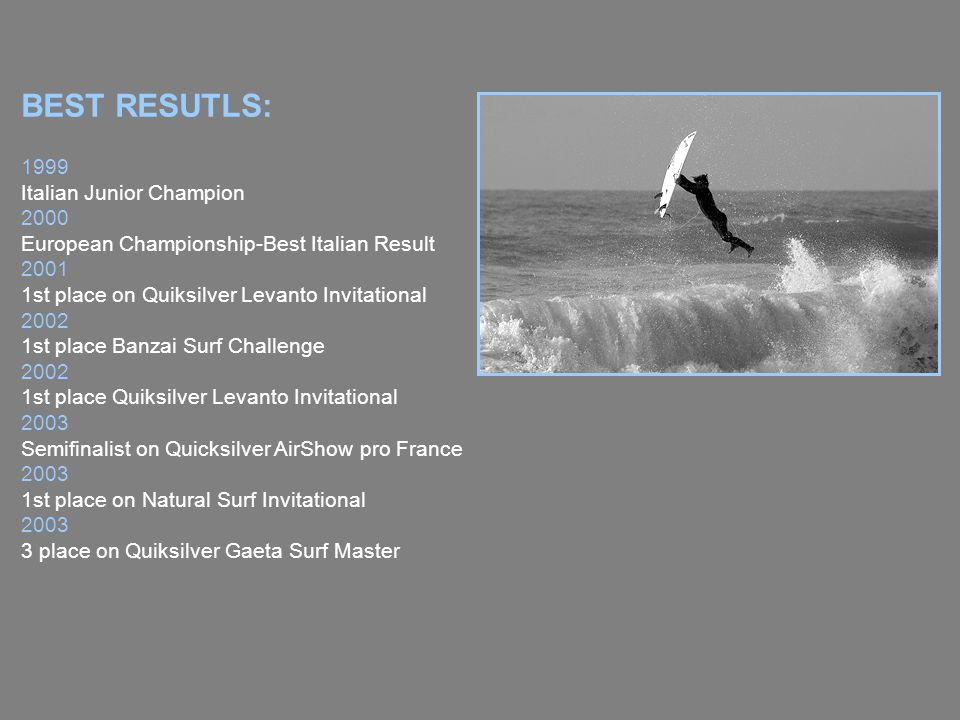 BEST RESUTLS: 1999 Italian Junior Champion 2000 European Championship-Best Italian Result st place on Quiksilver Levanto Invitational st place Banzai Surf Challenge st place Quiksilver Levanto Invitational 2003 Semifinalist on Quicksilver AirShow pro France st place on Natural Surf Invitational place on Quiksilver Gaeta Surf Master