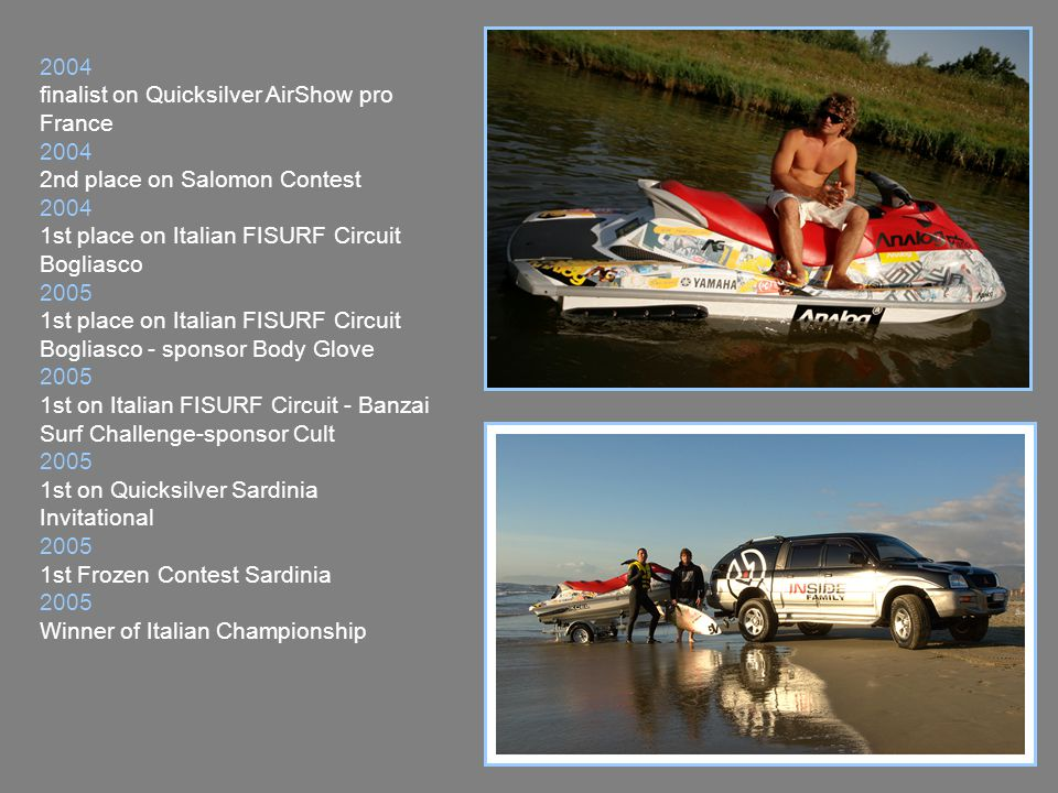2006 1st place Banzai Surf Clash 2006 1st place FIAT Freestyleteam Forte dei Marmi 2006 1st place Quiksilver Sardinia Surf Trophy 2006 1st place ONO Surf Contest Sardinia 2006 WQS 2 stars Oneill La Caja de Canarias Tenerife 2006 WQS 3 stars Ocean Earth La Caja de Canarias Gran Canaria 2006 1^st place Rip Curl Pro Banzai Beach Rome 2006 1^st place HOT BUTTERED Bova Surf Challenge Reggio Calabria 2006 Winner of Italian Championship 2007 1^st place Rip Curl Pro Imperia Liguria 2007 3° Place Italian Championship (bad accident, 2 events lost).