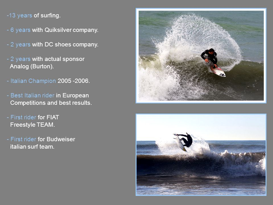 -13 years of surfing. - 6 years with Quiksilver company.