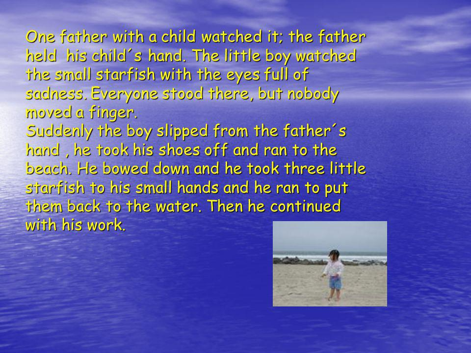One father with a child watched it; the father held his child´s hand. The little boy watched the small starfish with the eyes full of sadness. Everyon
